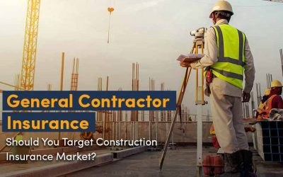 General Contractor Insurance: Should Insurance Agents Target Construction Insurance Market?