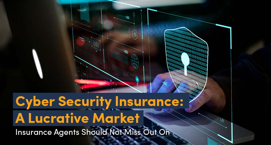 Cyber Security Insurance: A Lucrative Market That Insurance Agents Should Not Miss Out On