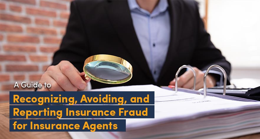 A Guide to Recognizing, Avoiding, and Reporting Insurance Fraud for Insurance Agents
