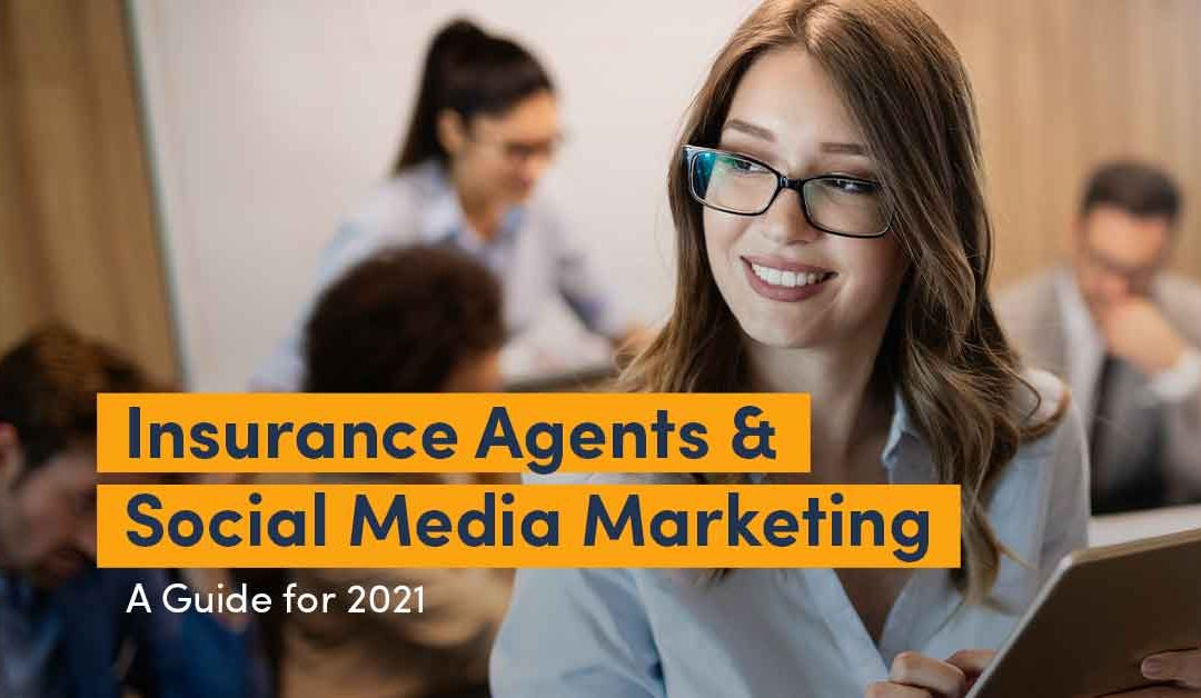 Insurance Agents & Social Media Marketing: A Guide for 2021